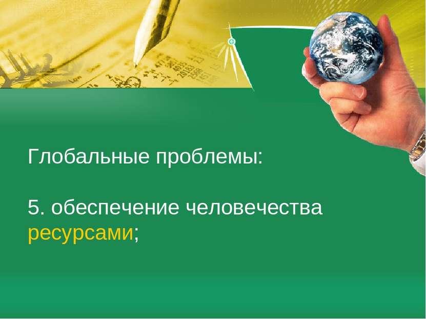 Глобальные проблемы: 5. обеспечение человечестваресурсами;