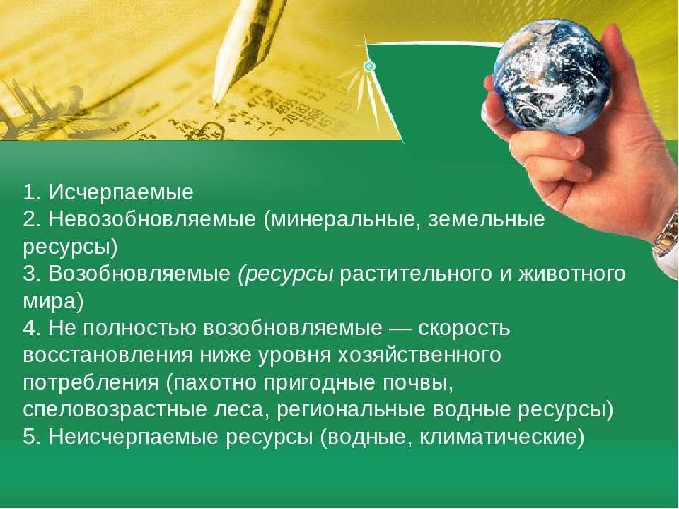 1. Исчерпаемые 2. Невозобновляемые (минеральные, земельные ресурсы) 3. Возобн...