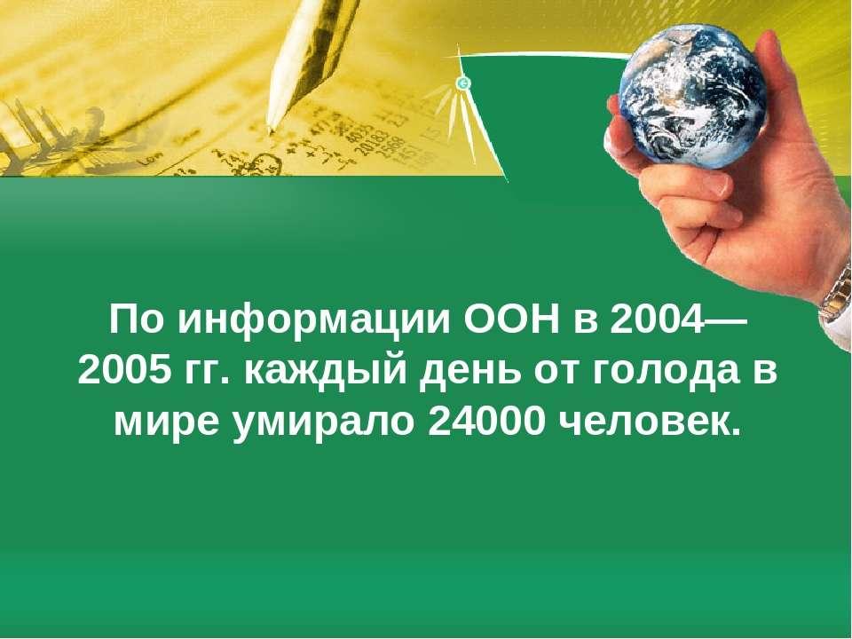 По информации ООН в 2004—2005гг. каждый день от голода в мире умирало 24000 ...
