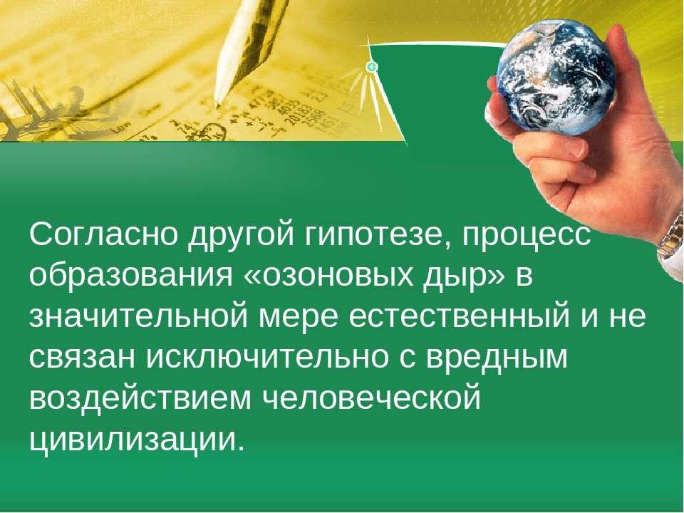 Согласно другой гипотезе, процесс образования «озоновых дыр» в значительной м...