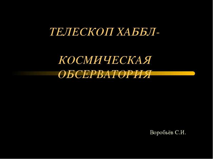 ТЕЛЕСКОП ХАББЛ- КОСМИЧЕСКАЯ ОБСЕРВАТОРИЯ Воробьёв С.И.