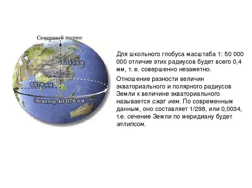 Для школьного глобуса масштаба 1: 50 000 000 отличие этих радиусов будет всег...
