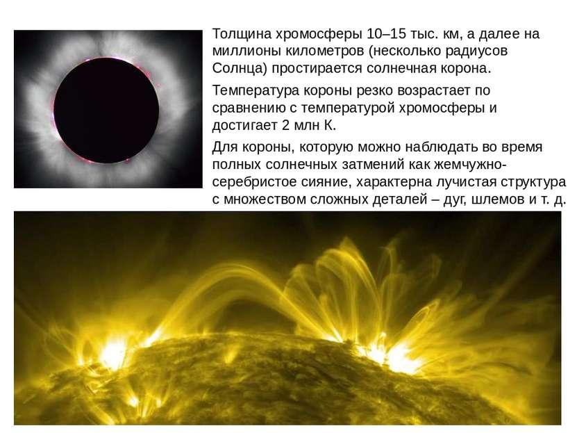 Толщина хромосферы 10–15 тыс. км, а далее на миллионы километров (несколько р...
