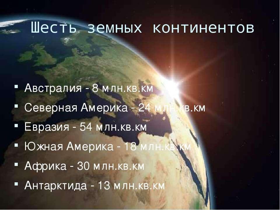 Шесть земных континентов Австралия - 8 млн.кв.км Северная Америка - 24 млн.кв...