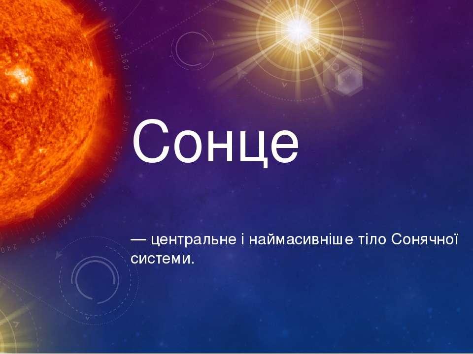Сонце — центральне і наймасивніше тіло Сонячної системи.