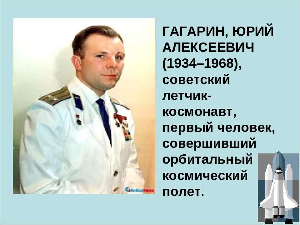ГАГАРИН, ЮРИЙ АЛЕКСЕЕВИЧ (1934–1968), советский летчик-космонавт, первый чело...