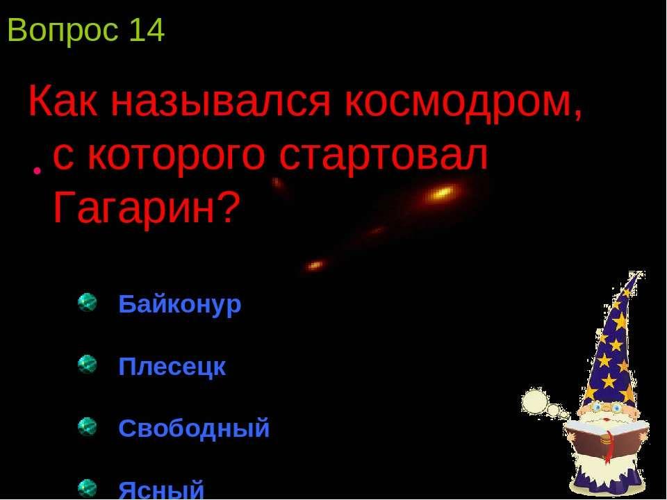 Вопрос 14 Как назывался космодром, с которого стартовал Гагарин? Байконур Пле...