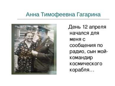 Анна Тимофеевна Гагарина День 12 апреля начался для меня с сообщения по радио...