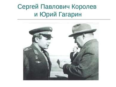 Сергей Павлович Королев и Юрий Гагарин
