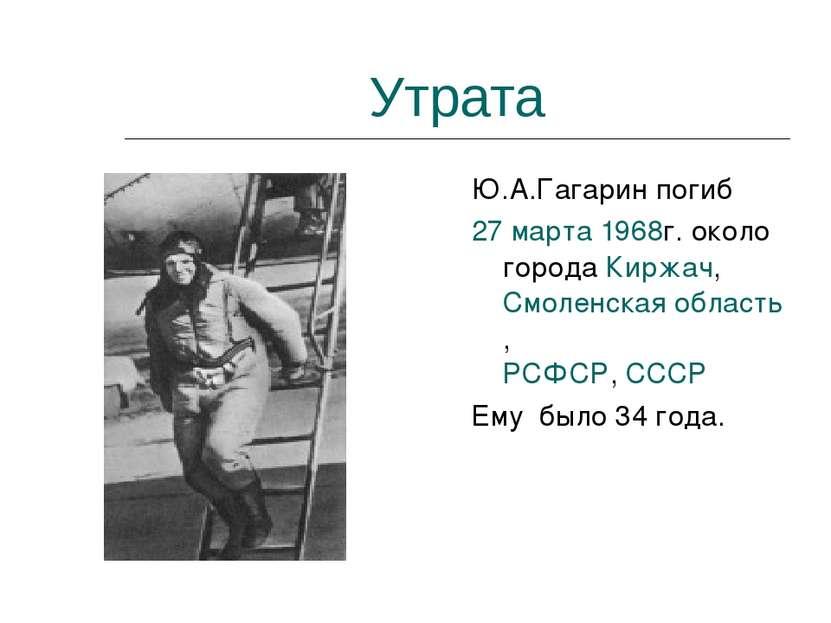 Утрата Ю.А.Гагарин погиб 27марта 1968г. около города Киржач, Смоленская обла...