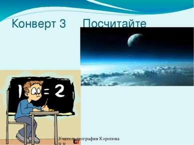 Конверт 3 Посчитайте Учитель географии Коропова В.В.