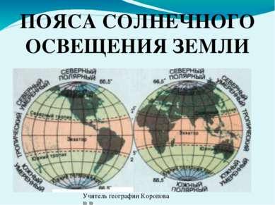 ПОЯСА СОЛНЕЧНОГО ОСВЕЩЕНИЯ ЗЕМЛИ Учитель географии Коропова В.В.