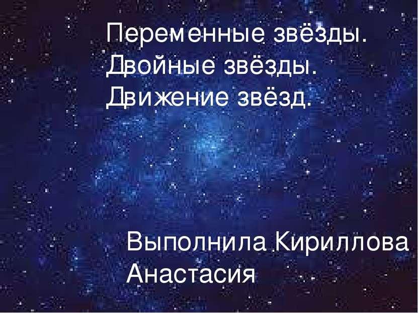 Переменные звёзды. Двойные звёзды. Движение звёзд. Выполнила Кириллова Анастасия