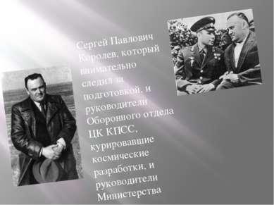 Сергей Павлович Королев, который внимательно следил за подготовкой, и руковод...