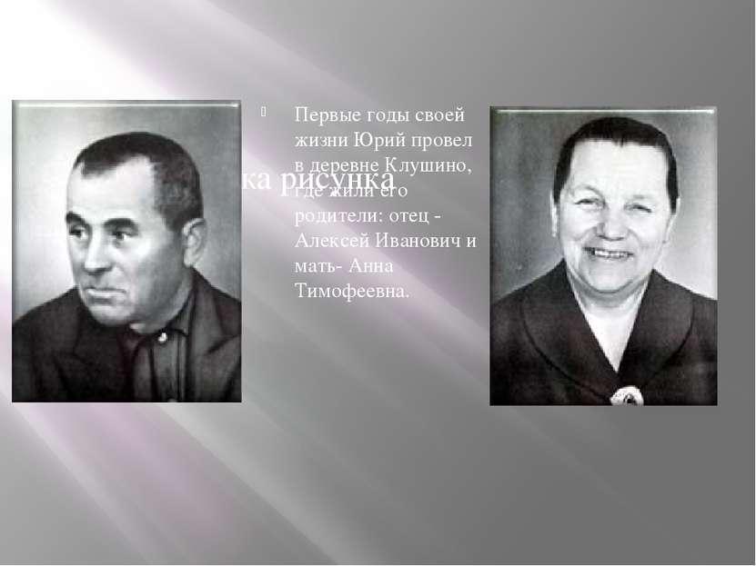 Первые годы своей жизни Юрий провел в деревне Клушино, где жили его родители:...