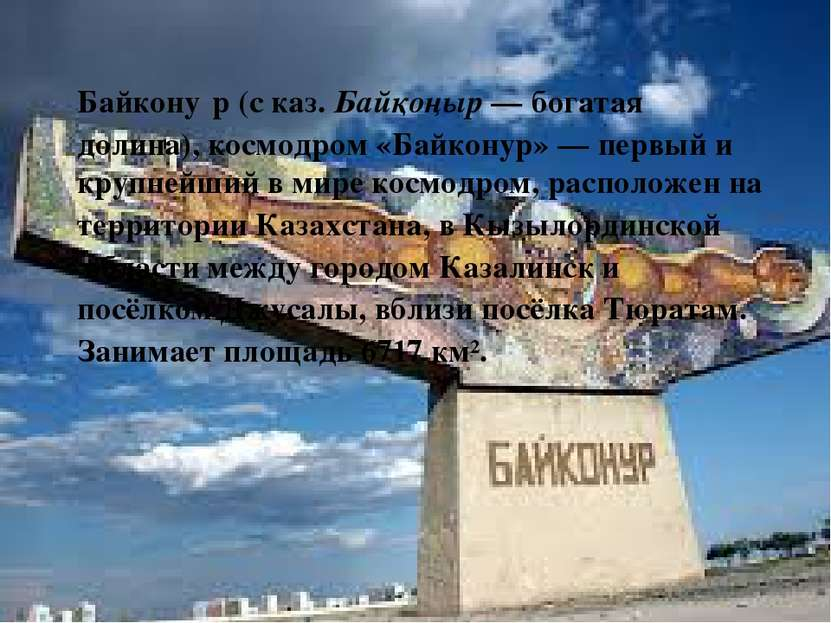 Байкону р(сказ.Байқоңыр— богатая долина), космодром «Байконур»— первый и...