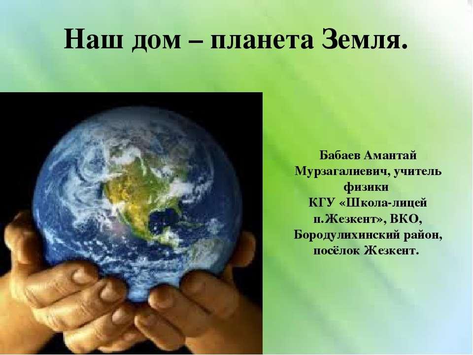 Наш дом – планета Земля. Бабаев Амантай Мурзагалиевич, учитель физики КГУ «Шк...