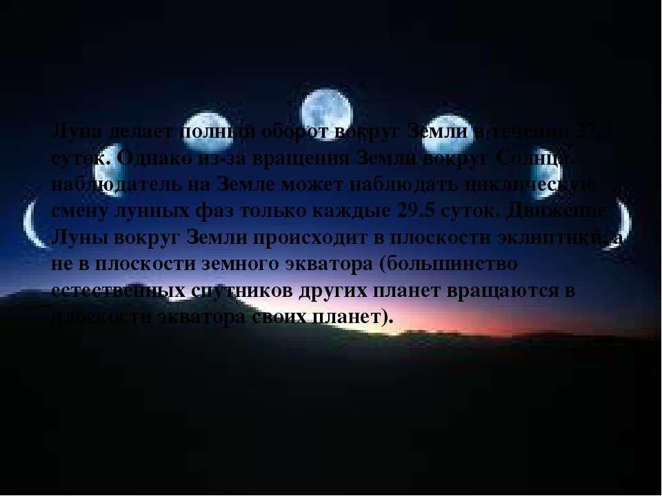 Луна делает полный оборот вокруг Земли в течении 27.3 суток. Однако из-за вра...