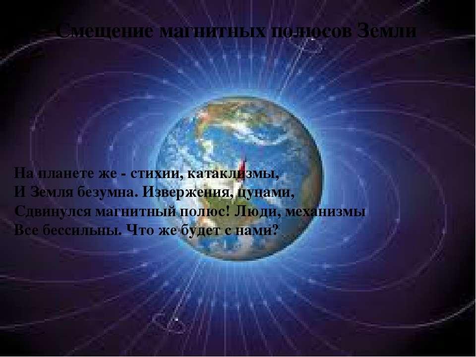 Смещение магнитных полюсов Земли На планете же - стихии, катаклизмы, И Земля ...