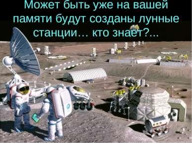 Может быть уже на вашей памяти будут созданы лунные станции… кто знает?...