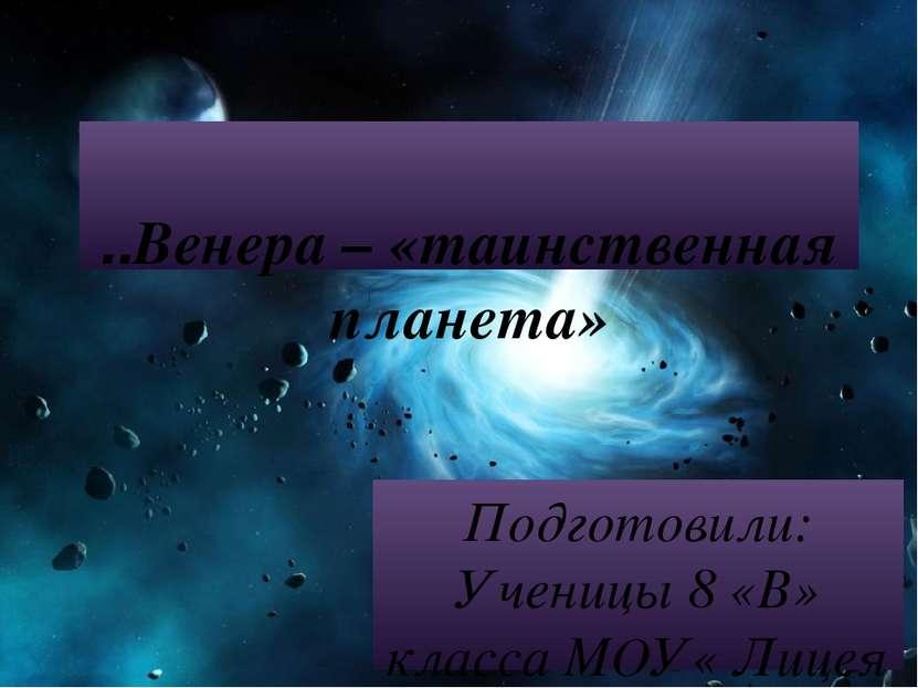 ..Венера – «таинственная планета» Подготовили: Ученицы 8 «В» класса МОУ« Лице...