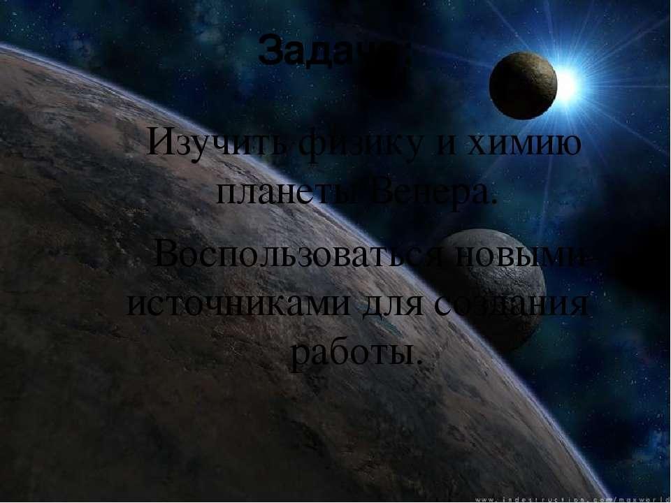 Задача: Изучить физику и химию планеты Венера. Воспользоваться новыми источни...