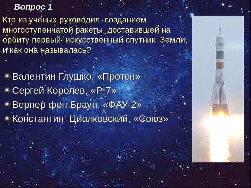 Кто из ученых руководил созданием многоступенчатой ракеты, доставившей на орб...