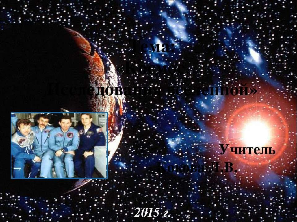 Тема: «Космос. Исследования вселенной» Учитель Кокова Л.В. 2015 г.