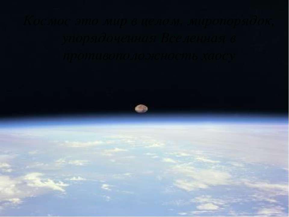 Космос это мир в целом, миропорядок, упорядоченная Вселенная в противоположно...