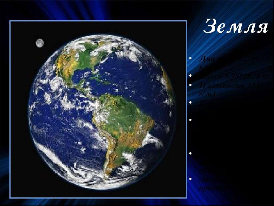 Земля Диаметр 12756 км Масса 5,98*1024 кг Плотность 5510 г/м3 Период вращения...