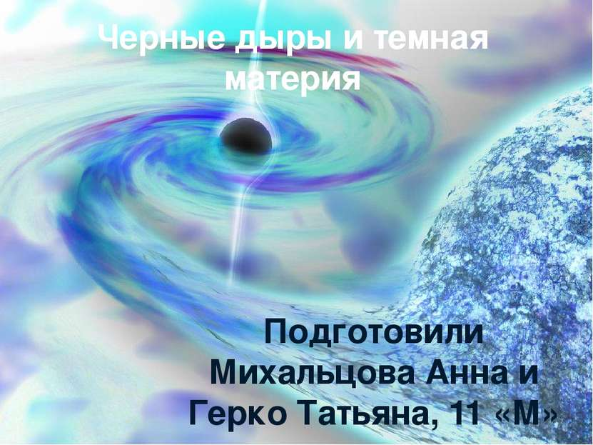 Черные дыры и темная материя Подготовили Михальцова Анна и Герко Татьяна, 11 ...