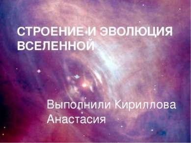 СТРОЕНИЕ И ЭВОЛЮЦИЯ ВСЕЛЕННОЙ Выполнили Кириллова Анастасия