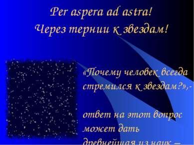 Per aspera ad astra! Через тернии к звездам! «Почему человек всегда стремился...