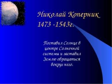 Николай Коперник 1473 -1543г. Поставил Солнце в центре Солнечной системы и за...
