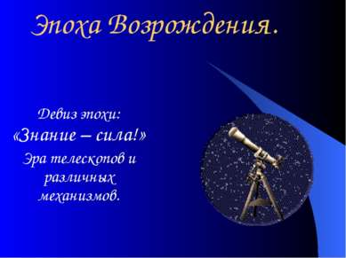 Эпоха Возрождения. Девиз эпохи: «Знание – сила!» Эра телескопов и различных м...