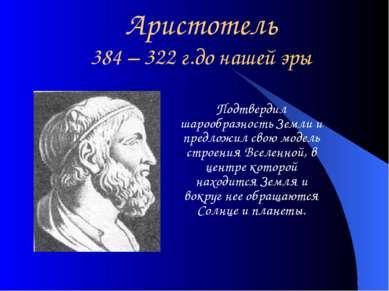 Аристотель 384 – 322 г.до нашей эры Подтвердил шарообразность Земли и предлож...