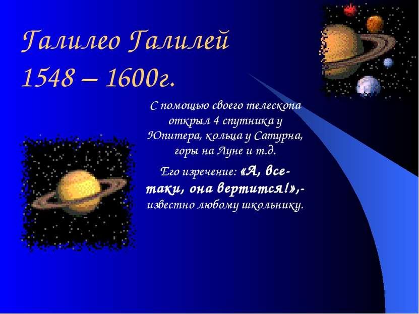 Галилео Галилей 1548 – 1600г. С помощью своего телескопа открыл 4 спутника у ...