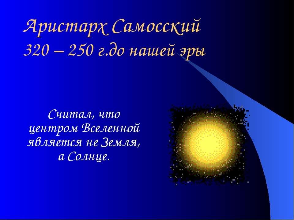 Аристарх Самосский 320 – 250 г.до нашей эры Считал, что центром Вселенной явл...