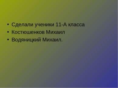 Сделали ученики 11-А класса Костюшенков Михаил Водяницкий Михаил.