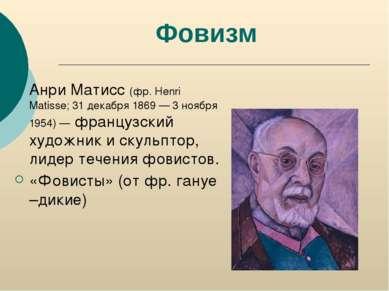 Фовизм Анри Матисс (фр. Henri Matisse; 31 декабря 1869 — 3 ноября 1954) — фра...