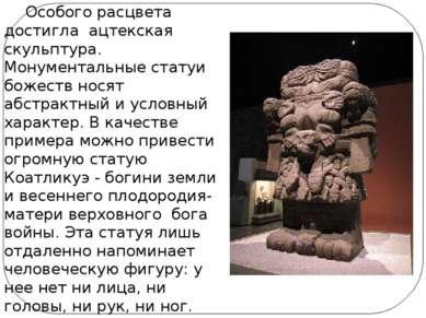 Особого расцвета достигла ацтекская скульптура. Монументальные статуи божеств...