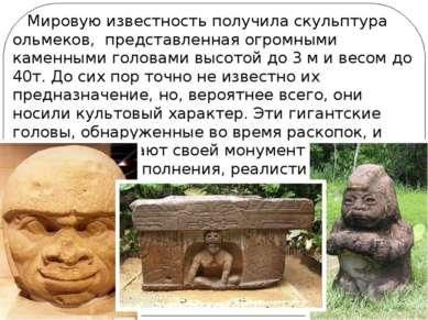 Мировую известность получила скульптура ольмеков, представленная огромными ка...