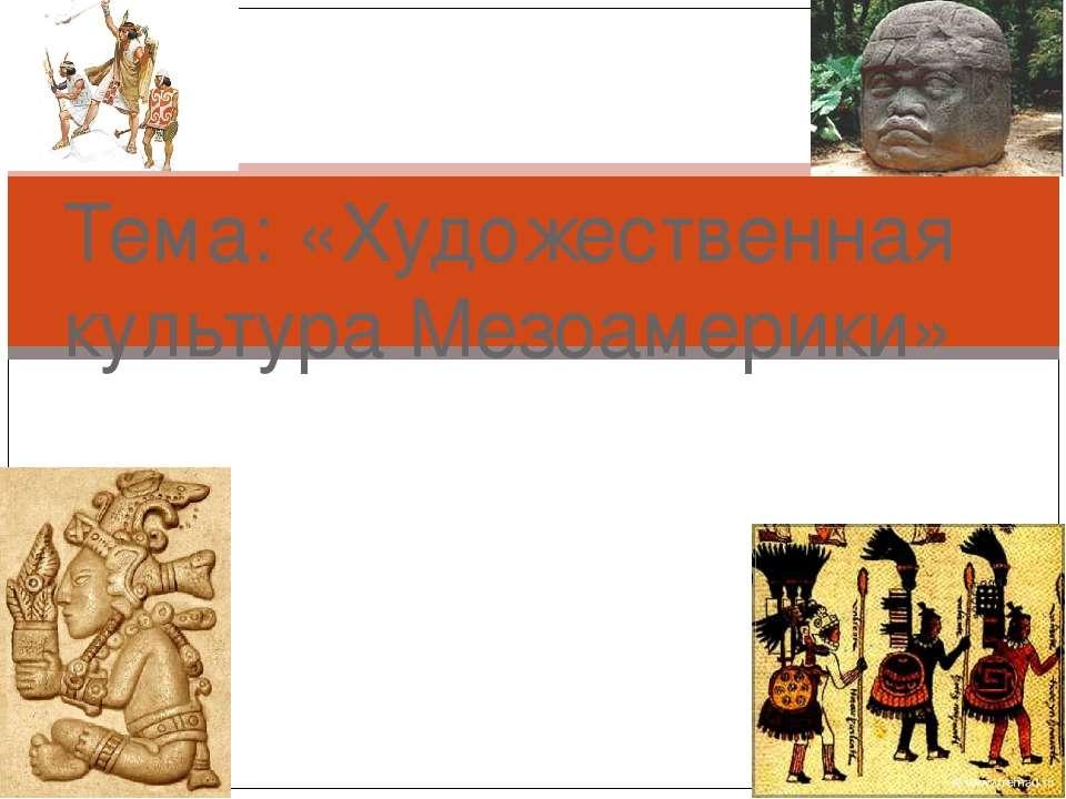Тема: «Художественная культура Мезоамерики»