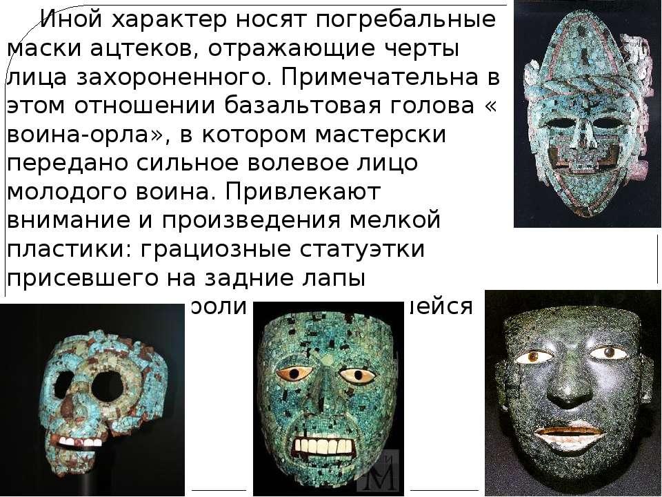 Иной характер носят погребальные маски ацтеков, отражающие черты лица захорон...