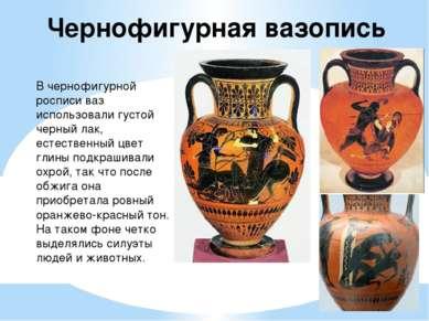 Чернофигурная вазопись В чернофигурной росписи ваз использовали густой черный...