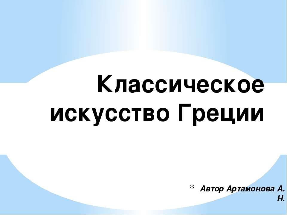 Автор Артамонова А. Н. Классическое искусство Греции