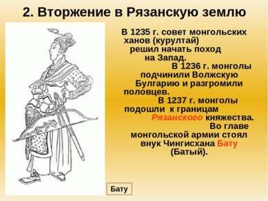 2. Вторжение в Рязанскую землю В 1235 г. совет монгольских ханов (курултай) р...