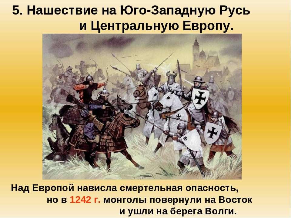 5. Нашествие на Юго-Западную Русь и Центральную Европу. Над Европой нависла с...