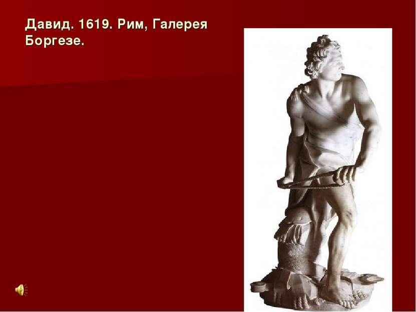 Давид. 1619. Рим, Галерея Боргезе.