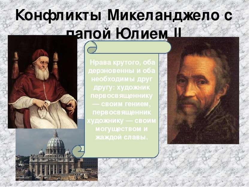 Конфликты Микеланджело с папой Юлием II Нрава крутого, оба дерзновенны и оба...